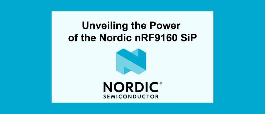 Unveiling the Power of the Nordic nRF9160 SiP